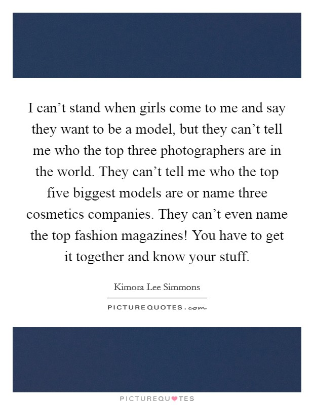 I can't stand when girls come to me and say they want to be a model, but they can't tell me who the top three photographers are in the world. They can't tell me who the top five biggest models are or name three cosmetics companies. They can't even name the top fashion magazines! You have to get it together and know your stuff. Picture Quote #1