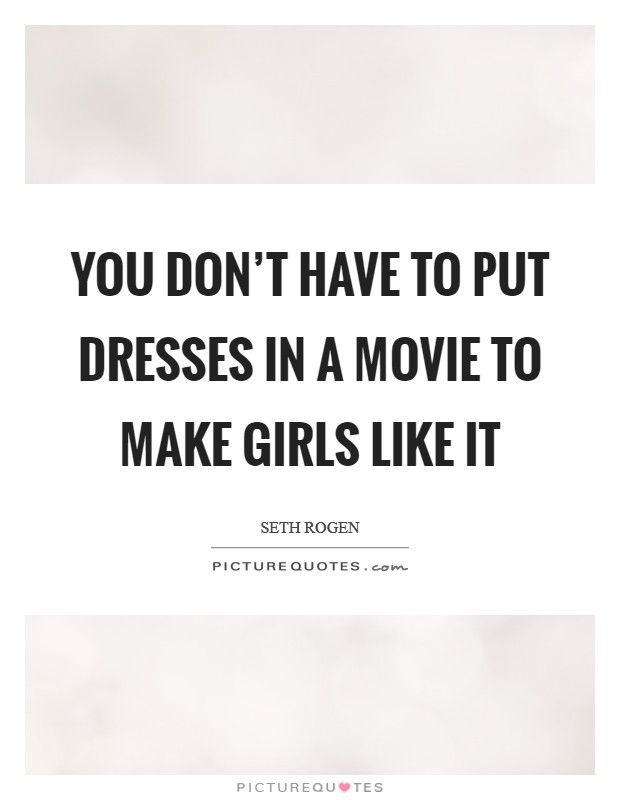 You don't have to put dresses in a movie to make girls like it Picture Quote #1