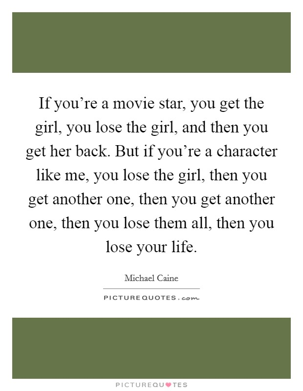 If you're a movie star, you get the girl, you lose the girl, and then you get her back. But if you're a character like me, you lose the girl, then you get another one, then you get another one, then you lose them all, then you lose your life Picture Quote #1