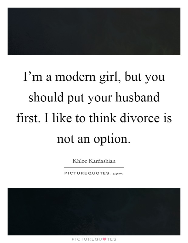 I'm a modern girl, but you should put your husband first. I like to think divorce is not an option Picture Quote #1