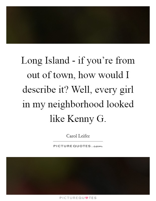 Long Island - if you're from out of town, how would I describe it? Well, every girl in my neighborhood looked like Kenny G Picture Quote #1