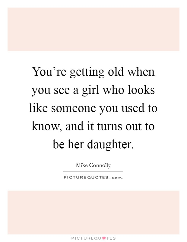 You're getting old when you see a girl who looks like someone you used to know, and it turns out to be her daughter Picture Quote #1