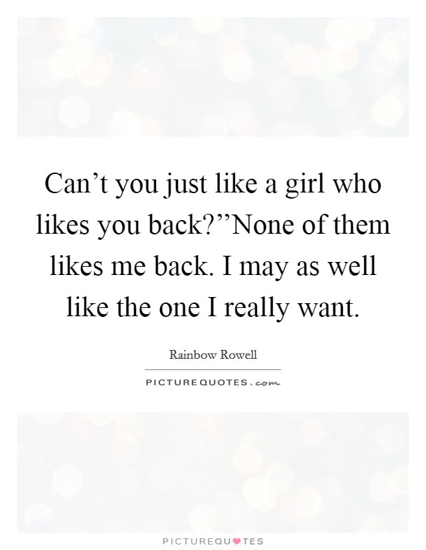 Can't you just like a girl who likes you back?''None of them likes me back. I may as well like the one I really want Picture Quote #1