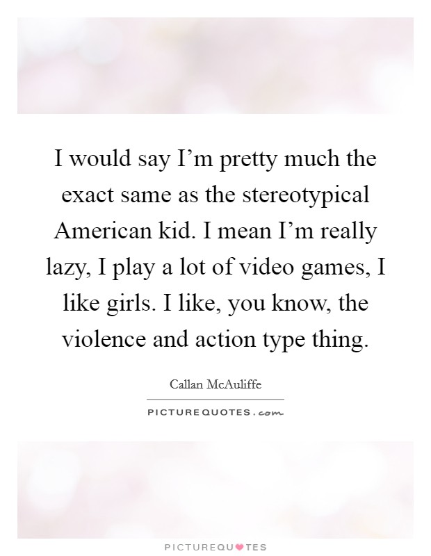 I would say I'm pretty much the exact same as the stereotypical American kid. I mean I'm really lazy, I play a lot of video games, I like girls. I like, you know, the violence and action type thing Picture Quote #1