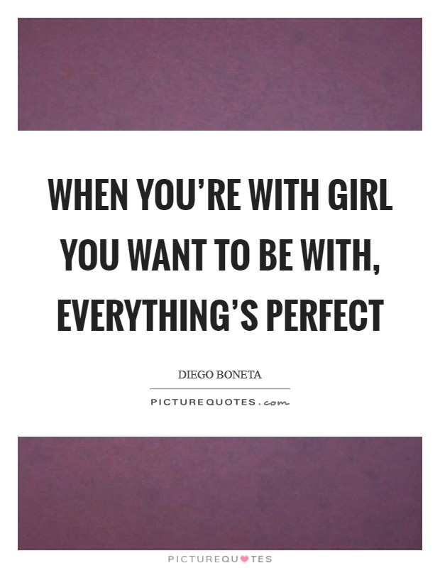 When you're with girl you want to be with, everything's perfect Picture Quote #1