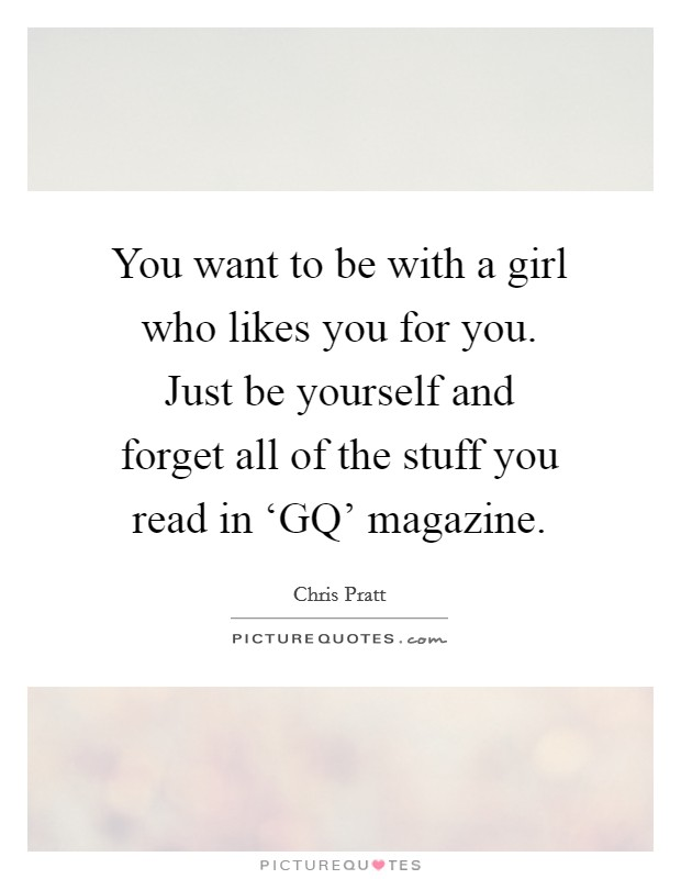 You want to be with a girl who likes you for you. Just be yourself and forget all of the stuff you read in 'GQ' magazine Picture Quote #1