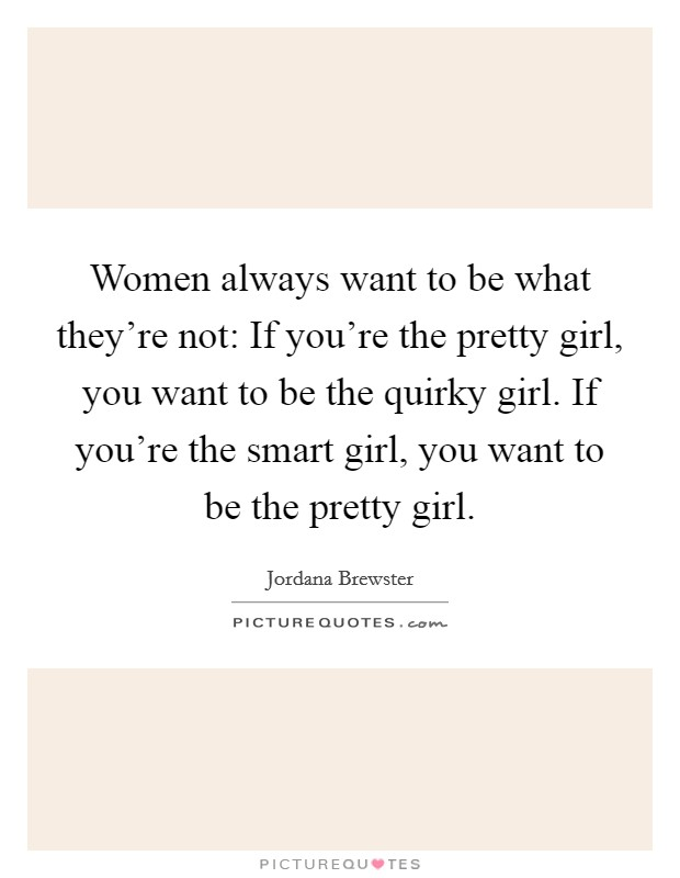 Women always want to be what they're not: If you're the pretty girl, you want to be the quirky girl. If you're the smart girl, you want to be the pretty girl Picture Quote #1