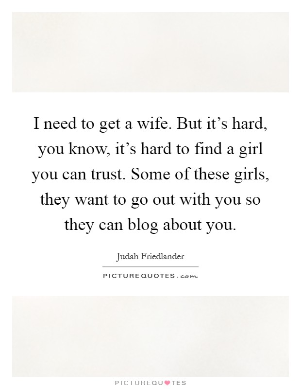 I need to get a wife. But it's hard, you know, it's hard to find a girl you can trust. Some of these girls, they want to go out with you so they can blog about you Picture Quote #1