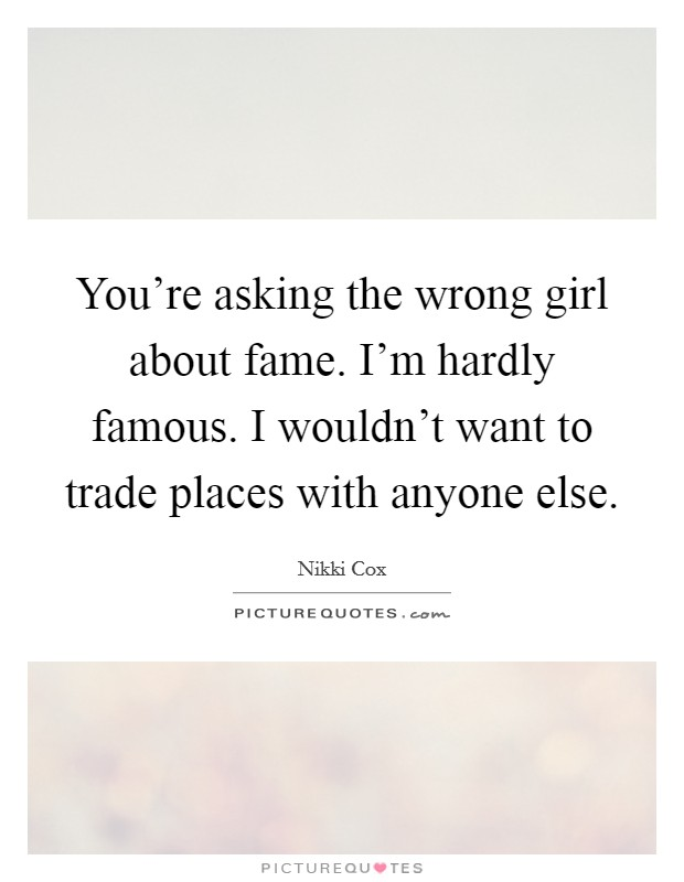 You're asking the wrong girl about fame. I'm hardly famous. I wouldn't want to trade places with anyone else Picture Quote #1