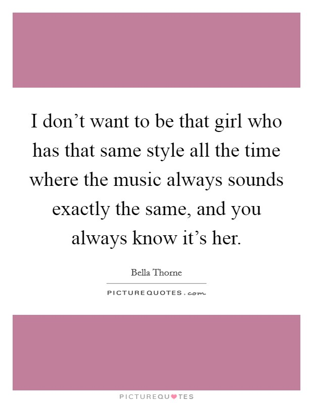 I don't want to be that girl who has that same style all the time where the music always sounds exactly the same, and you always know it's her Picture Quote #1