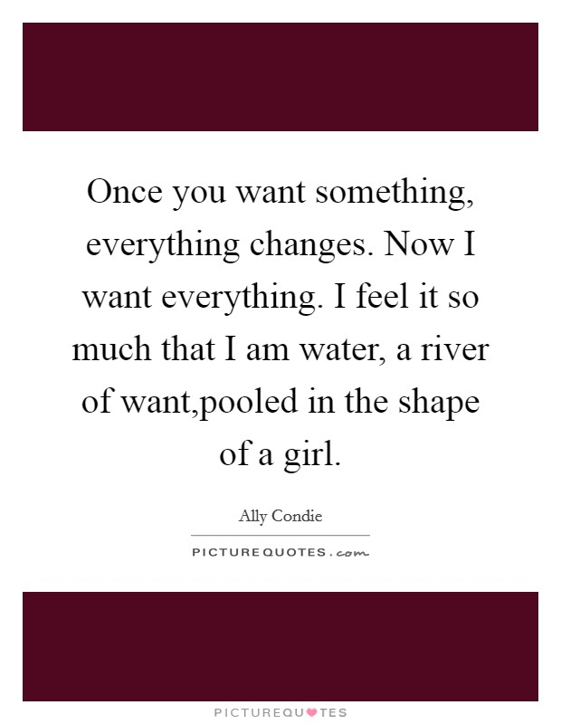 Once you want something, everything changes. Now I want everything. I feel it so much that I am water, a river of want,pooled in the shape of a girl Picture Quote #1
