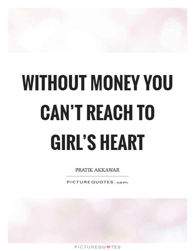 Without money you can't reach to girl's heart Picture Quote #1
