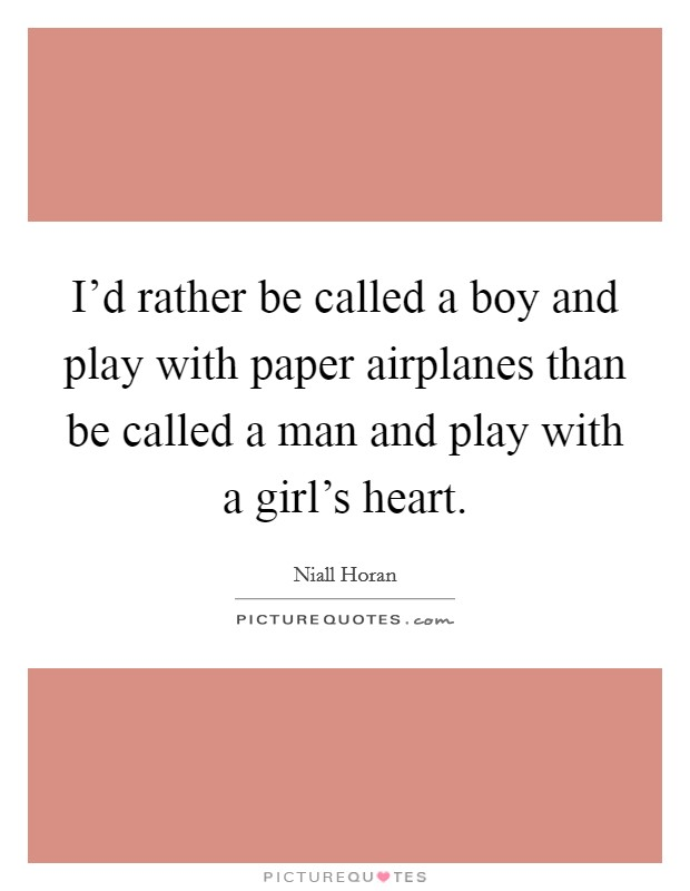 I'd rather be called a boy and play with paper airplanes than be called a man and play with a girl's heart Picture Quote #1