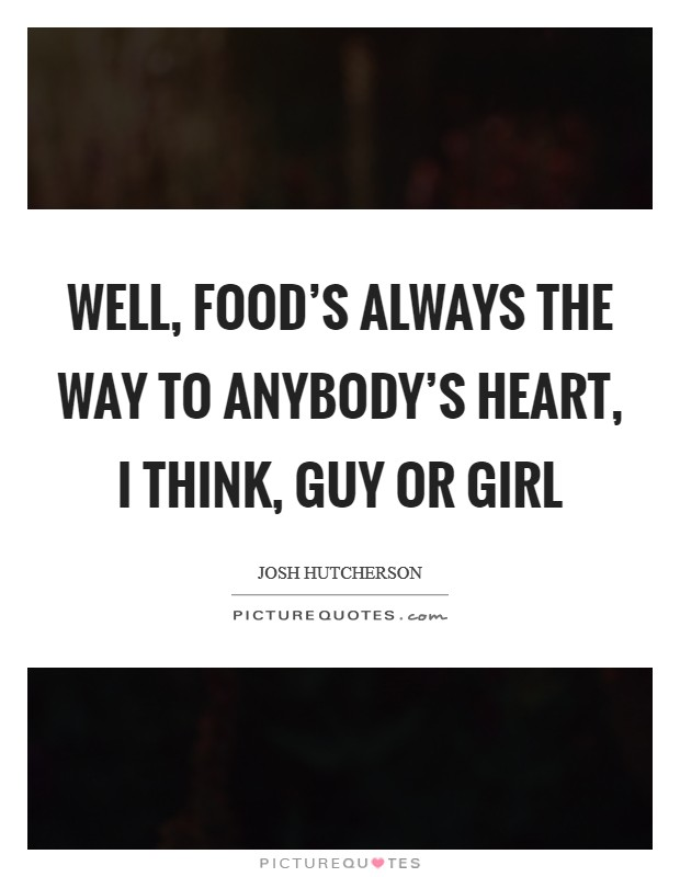 Well, food's always the way to anybody's heart, I think, guy or girl Picture Quote #1