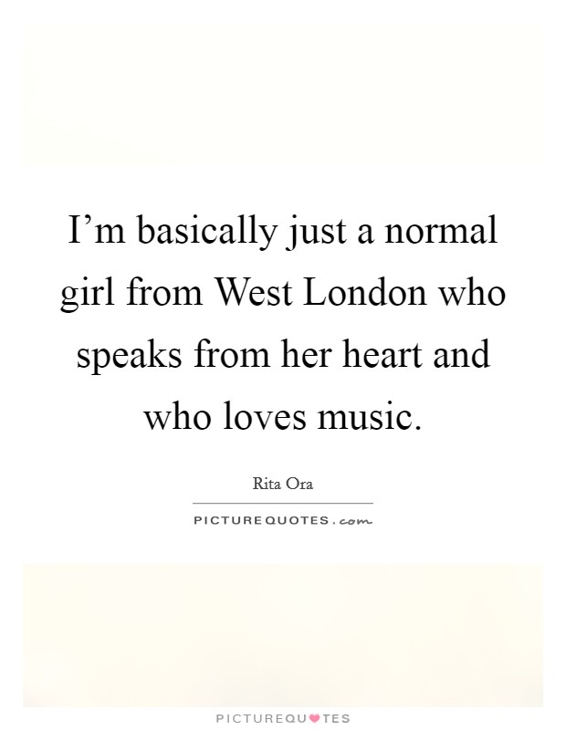 I'm basically just a normal girl from West London who speaks from her heart and who loves music Picture Quote #1