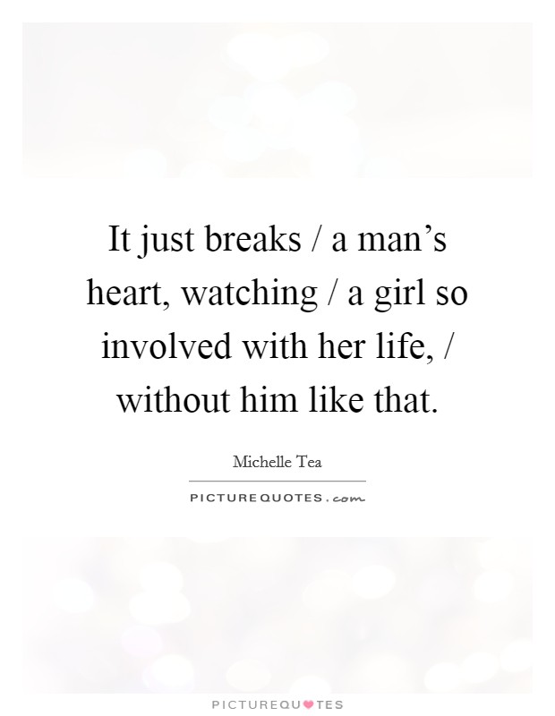 It just breaks / a man's heart, watching / a girl so involved with her life, / without him like that Picture Quote #1
