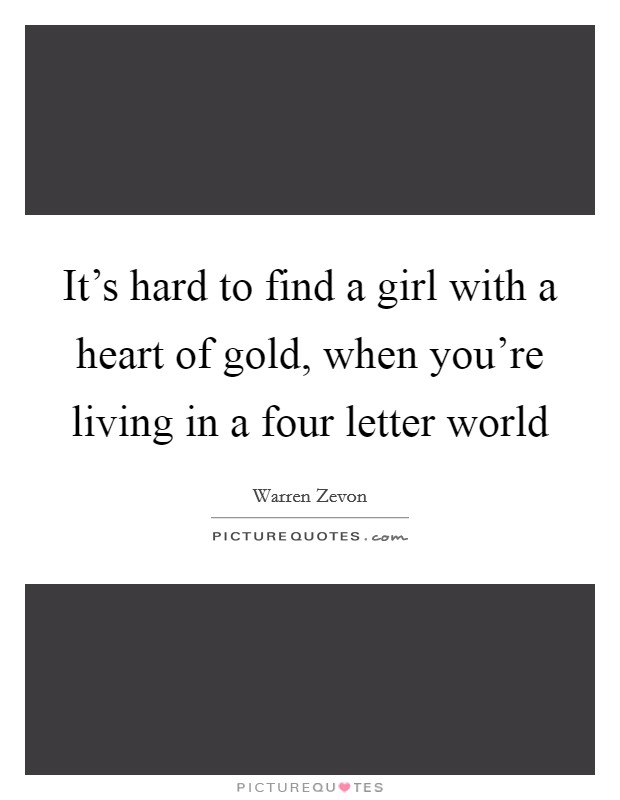 It's hard to find a girl with a heart of gold, when you're living in a four letter world Picture Quote #1