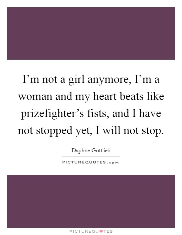 I'm not a girl anymore, I'm a woman and my heart beats like prizefighter's fists, and I have not stopped yet, I will not stop Picture Quote #1