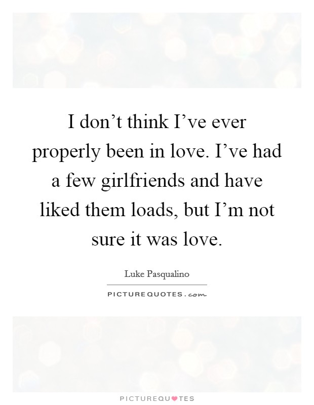I don't think I've ever properly been in love. I've had a few girlfriends and have liked them loads, but I'm not sure it was love Picture Quote #1