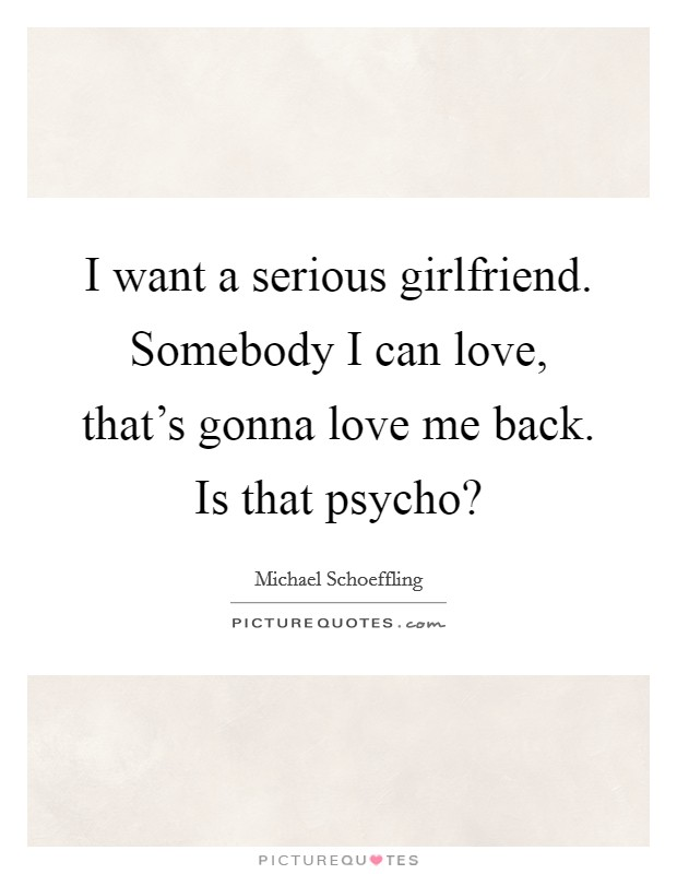 I want a serious girlfriend. Somebody I can love, that's gonna love me back. Is that psycho? Picture Quote #1