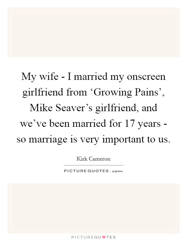 My wife - I married my onscreen girlfriend from 'Growing Pains', Mike Seaver's girlfriend, and we've been married for 17 years - so marriage is very important to us Picture Quote #1