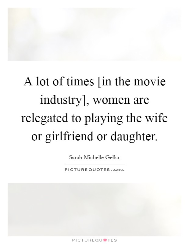 A lot of times [in the movie industry], women are relegated to playing the wife or girlfriend or daughter Picture Quote #1