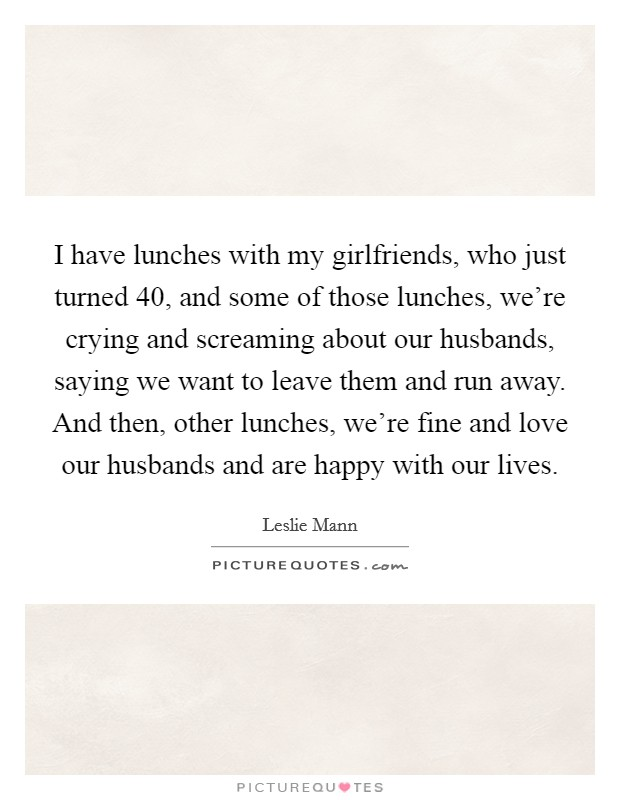 I have lunches with my girlfriends, who just turned 40, and some of those lunches, we're crying and screaming about our husbands, saying we want to leave them and run away. And then, other lunches, we're fine and love our husbands and are happy with our lives Picture Quote #1