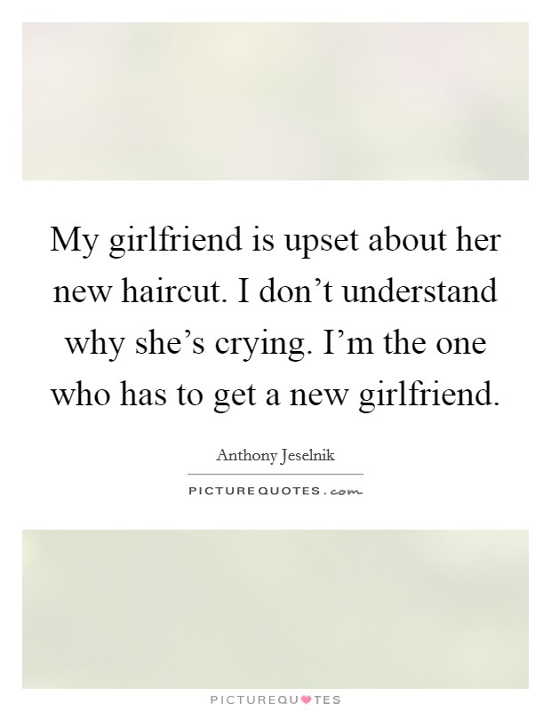 My girlfriend is upset about her new haircut. I don't understand why she's crying. I'm the one who has to get a new girlfriend Picture Quote #1