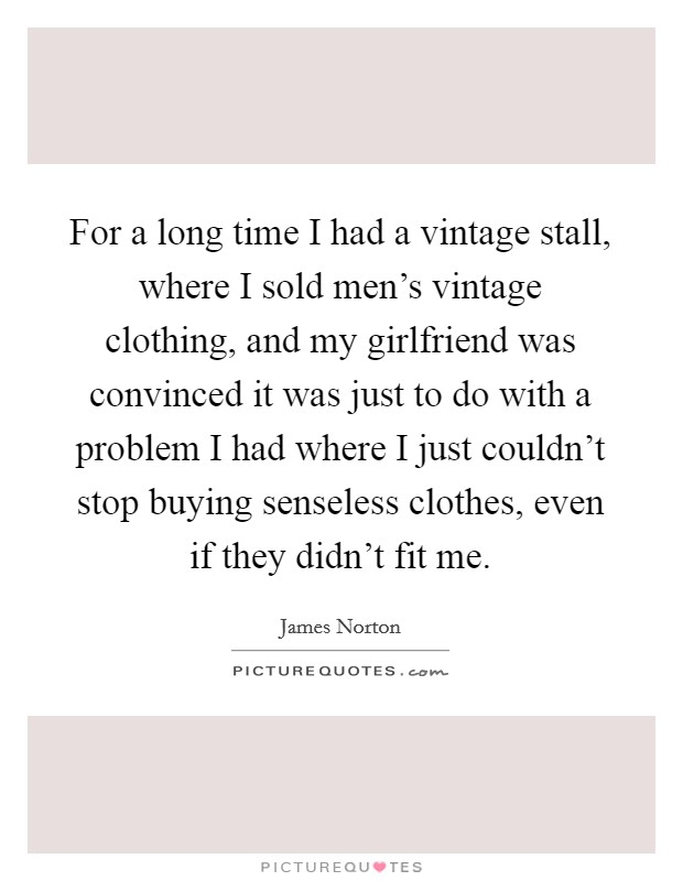 For a long time I had a vintage stall, where I sold men's vintage clothing, and my girlfriend was convinced it was just to do with a problem I had where I just couldn't stop buying senseless clothes, even if they didn't fit me Picture Quote #1