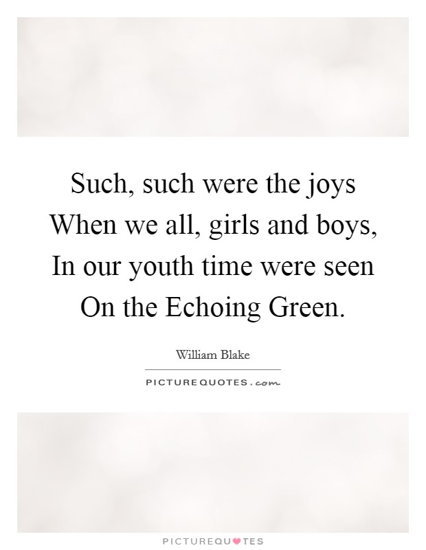 Such, such were the joys When we all, girls and boys, In our youth time were seen On the Echoing Green Picture Quote #1