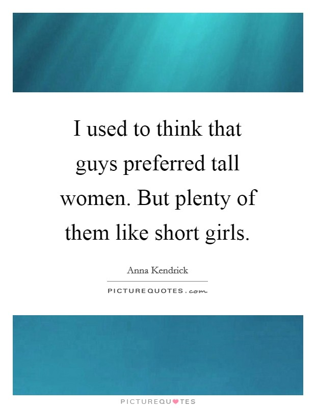 I used to think that guys preferred tall women. But plenty of them like short girls Picture Quote #1
