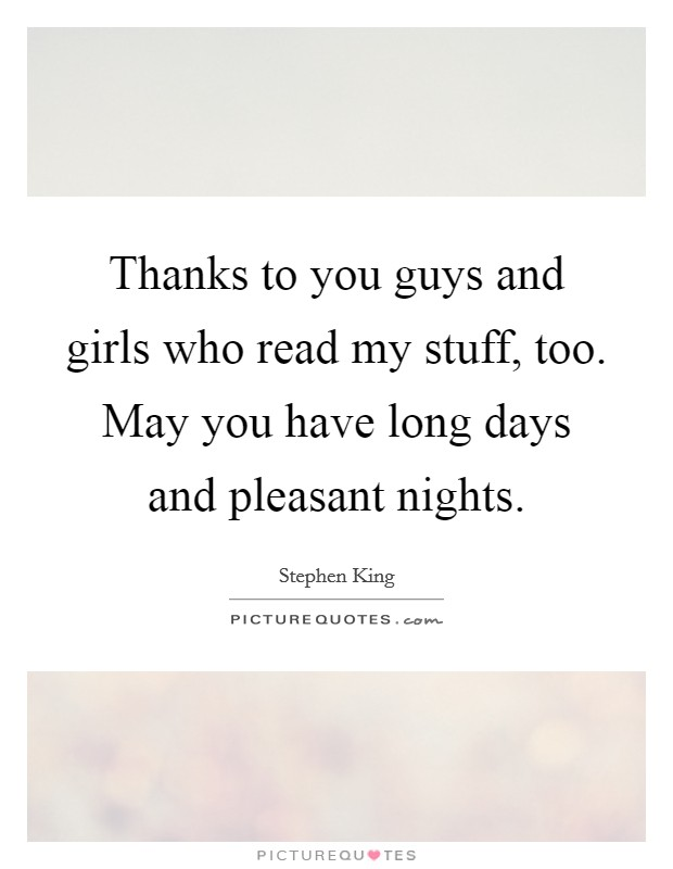 Thanks to you guys and girls who read my stuff, too. May you have long days and pleasant nights Picture Quote #1
