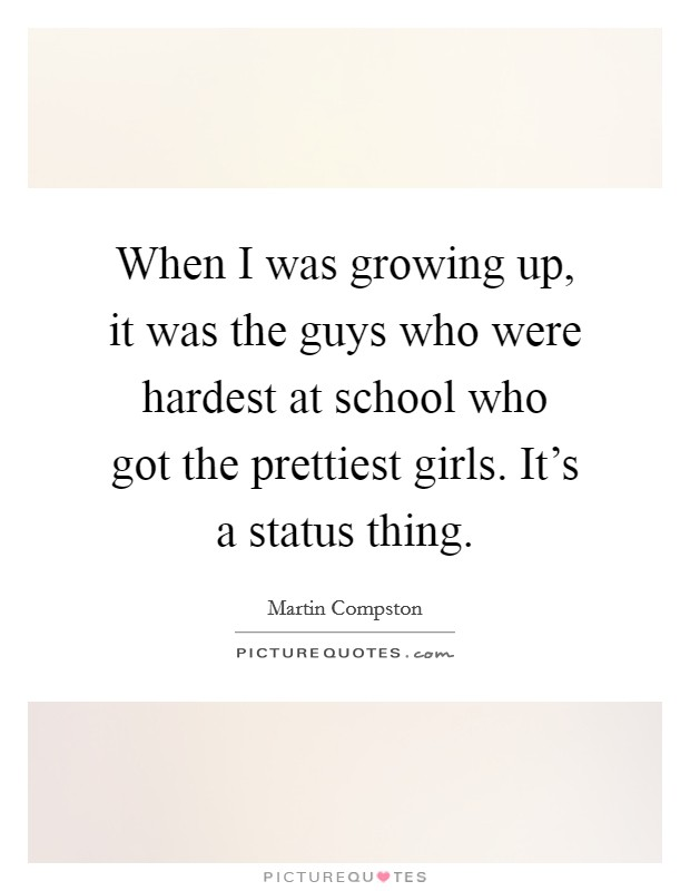When I was growing up, it was the guys who were hardest at school who got the prettiest girls. It's a status thing Picture Quote #1
