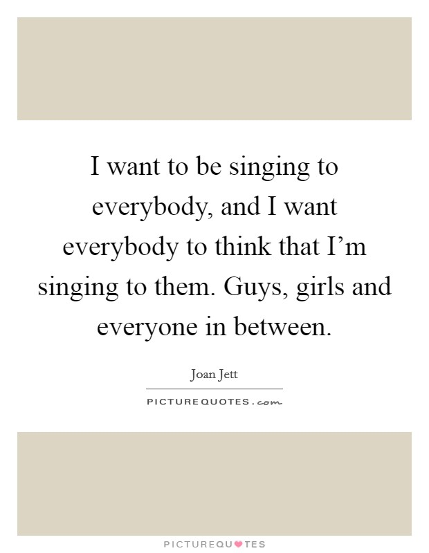 I want to be singing to everybody, and I want everybody to think that I'm singing to them. Guys, girls and everyone in between Picture Quote #1