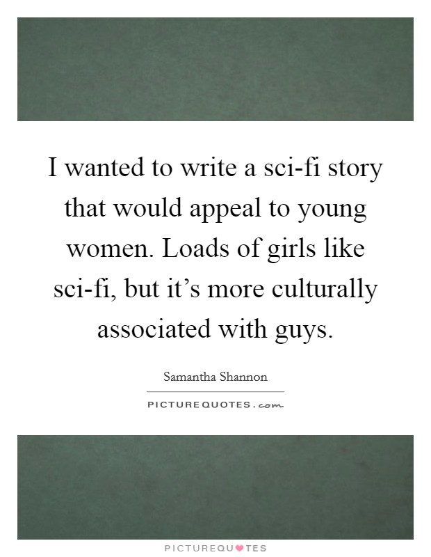I wanted to write a sci-fi story that would appeal to young women. Loads of girls like sci-fi, but it's more culturally associated with guys Picture Quote #1
