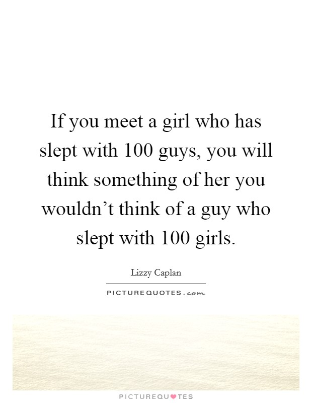 If you meet a girl who has slept with 100 guys, you will think something of her you wouldn't think of a guy who slept with 100 girls Picture Quote #1
