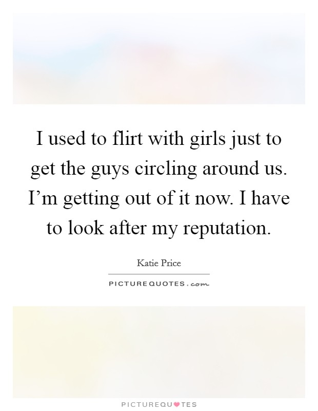 I used to flirt with girls just to get the guys circling around us. I'm getting out of it now. I have to look after my reputation Picture Quote #1
