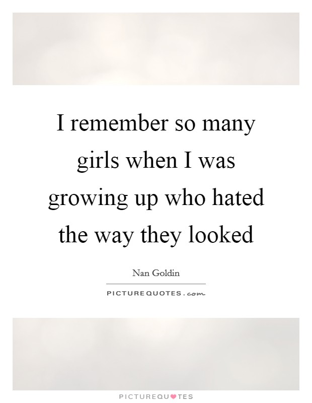 I remember so many girls when I was growing up who hated the way they looked Picture Quote #1