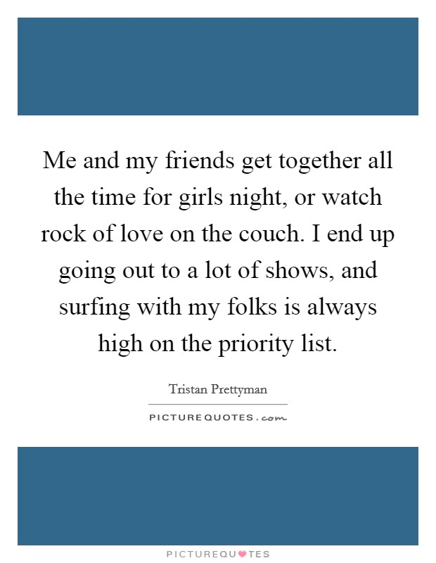Me and my friends get together all the time for girls night, or watch rock of love on the couch. I end up going out to a lot of shows, and surfing with my folks is always high on the priority list Picture Quote #1