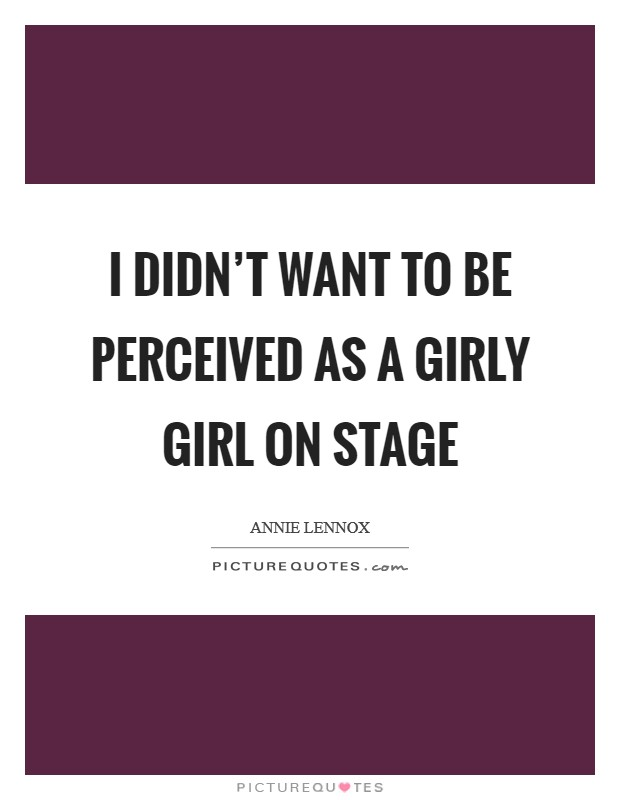I didn't want to be perceived as a girly girl on stage Picture Quote #1