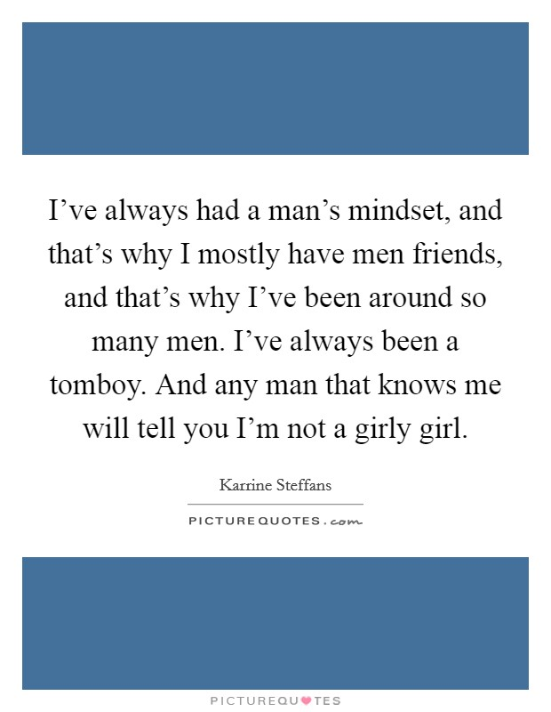 I've always had a man's mindset, and that's why I mostly have men friends, and that's why I've been around so many men. I've always been a tomboy. And any man that knows me will tell you I'm not a girly girl Picture Quote #1