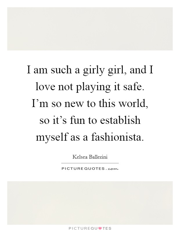 I am such a girly girl, and I love not playing it safe. I'm so new to this world, so it's fun to establish myself as a fashionista Picture Quote #1