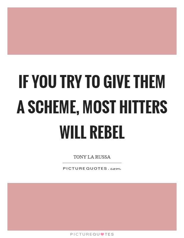 If you try to give them a scheme, most hitters will rebel Picture Quote #1