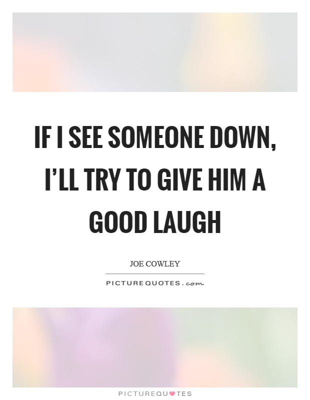 If I see someone down, I'll try to give him a good laugh Picture Quote #1