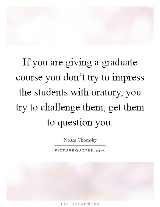 If you are giving a graduate course you don't try to impress the students with oratory, you try to challenge them, get them to question you Picture Quote #1