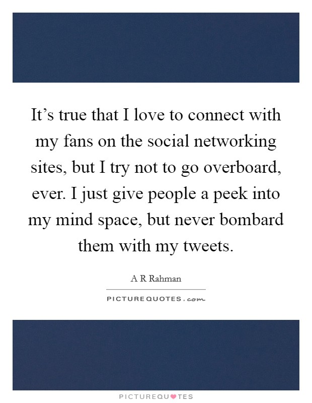 It's true that I love to connect with my fans on the social networking sites, but I try not to go overboard, ever. I just give people a peek into my mind space, but never bombard them with my tweets Picture Quote #1