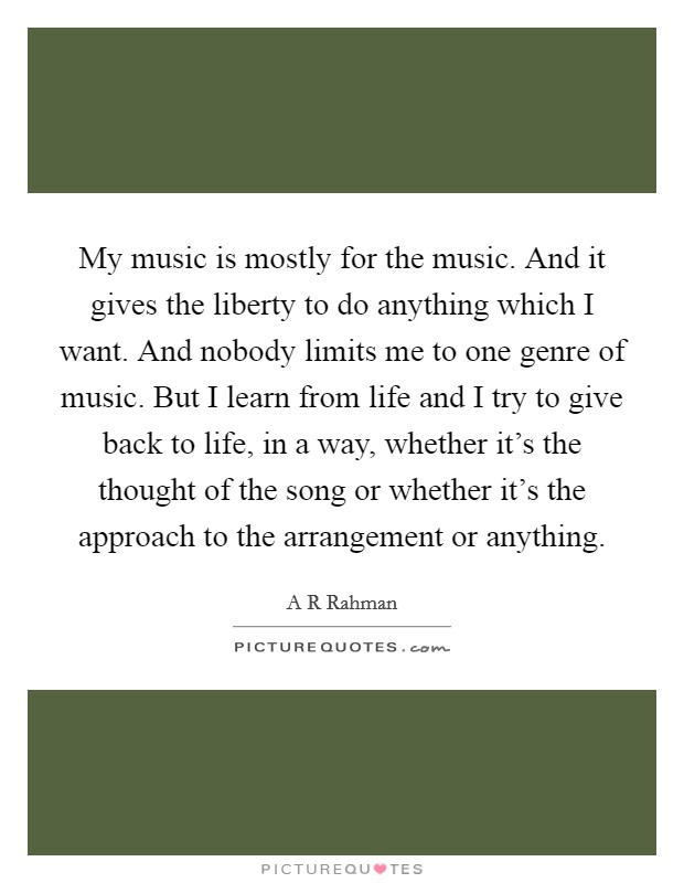 My music is mostly for the music. And it gives the liberty to do anything which I want. And nobody limits me to one genre of music. But I learn from life and I try to give back to life, in a way, whether it's the thought of the song or whether it's the approach to the arrangement or anything Picture Quote #1