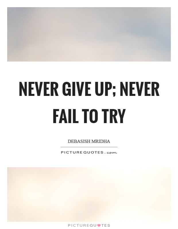 Never give up; never fail to try Picture Quote #1