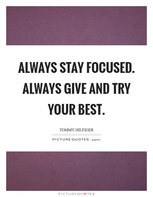 Always stay focused. Always give and try your best Picture Quote #1