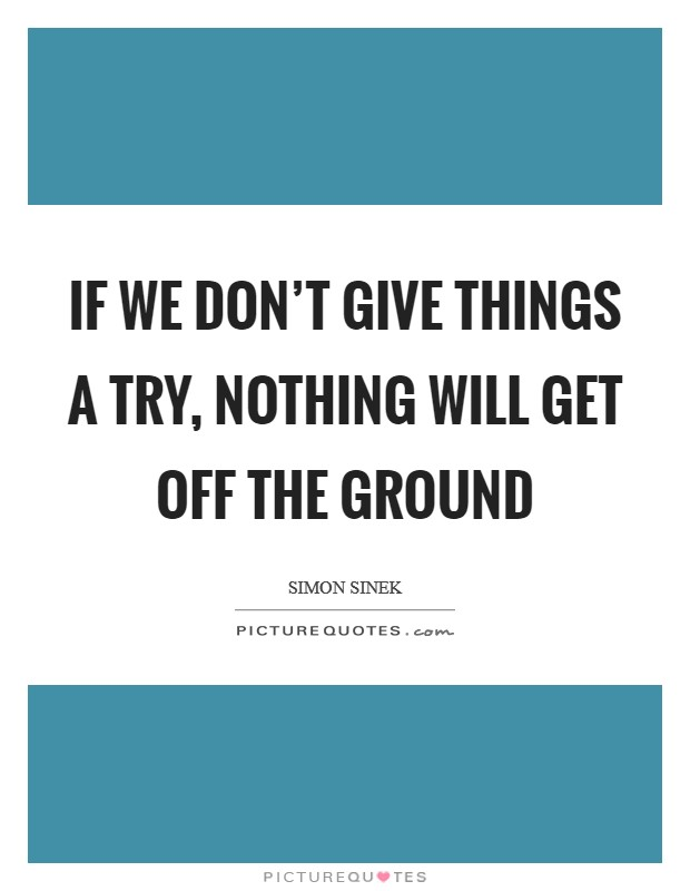 If we don't give things a try, nothing will get off the ground Picture Quote #1
